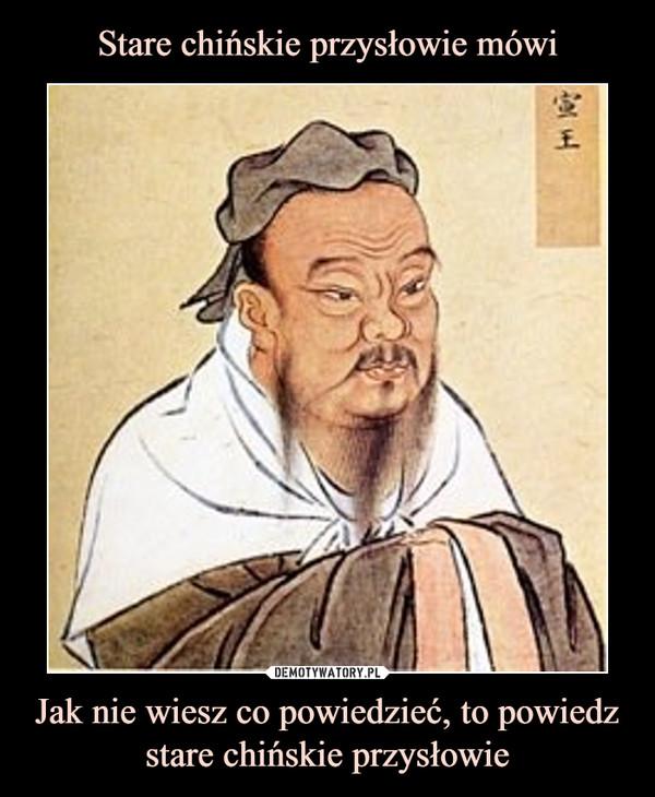 Jak nie wiesz co powiedzieć, to powiedz stare chińskie przysłowie –