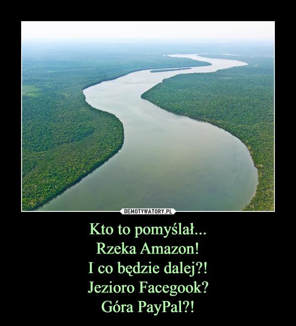 Kto to pomyślał...Rzeka Amazon!I co będzie dalej?!Jezioro Facegook?Góra PayPal?! –