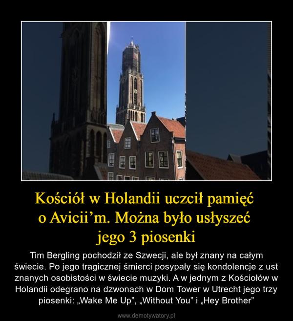 """Kościół w Holandii uczcił pamięć o Avicii'm. Można było usłyszeć jego 3 piosenki – Tim Bergling pochodził ze Szwecji, ale był znany na całym świecie. Po jego tragicznej śmierci posypały się kondolencje z ust znanych osobistości w świecie muzyki. A w jednym z Kościołów w Holandii odegrano na dzwonach w Dom Tower w Utrecht jego trzy piosenki: """"Wake Me Up"""", """"Without You"""" i """"Hey Brother"""""""