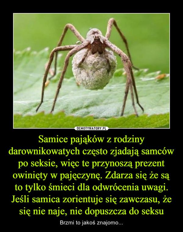 Samice pająków z rodziny darownikowatych często zjadają samców po seksie, więc te przynoszą prezent owinięty w pajęczynę. Zdarza się że są to tylko śmieci dla odwrócenia uwagi. Jeśli samica zorientuje się zawczasu, że się nie naje, nie dopuszcza do seksu – Brzmi to jakoś znajomo...