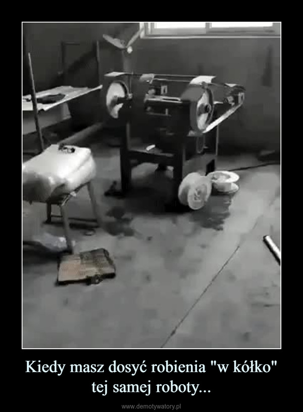 "Kiedy masz dosyć robienia ""w kółko""tej samej roboty... –"