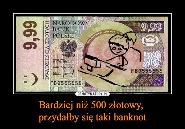 Bardziej niż 500 złotowy, przydałby się taki banknot –  9,99