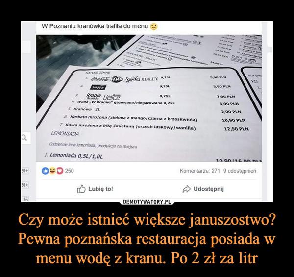 Czy może istnieć większe januszostwo? Pewna poznańska restauracja posiada w menu wodę z kranu. Po 2 zł za litr –