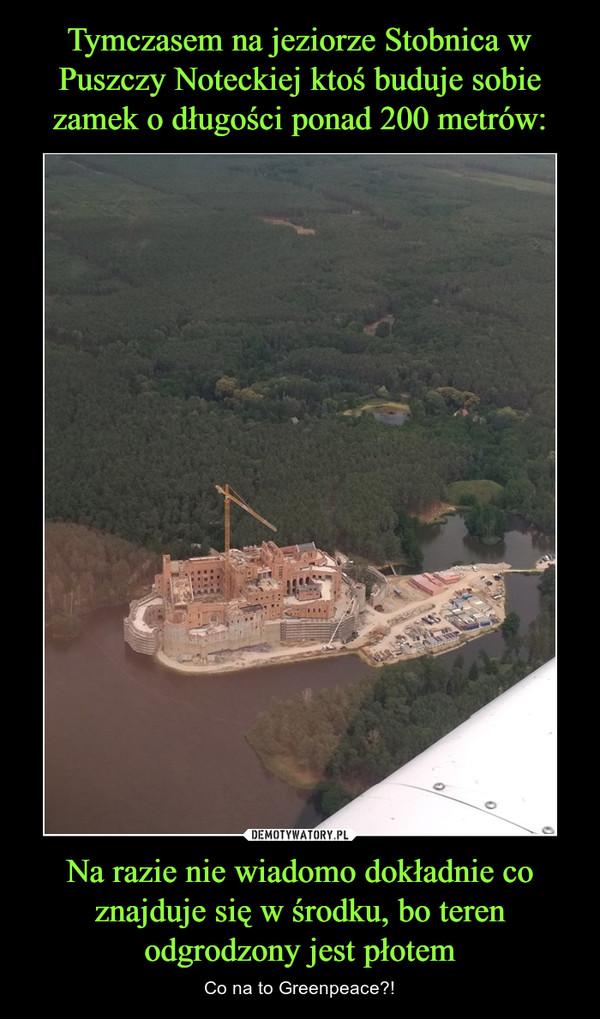 Na razie nie wiadomo dokładnie co znajduje się w środku, bo teren odgrodzony jest płotem – Co na to Greenpeace?!