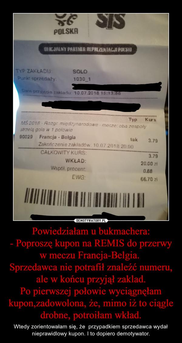 Powiedziałam u bukmachera:- Poproszę kupon na REMIS do przerwy w meczu Francja-Belgia. Sprzedawca nie potrafił znaleźć numeru, ale w końcu przyjął zaklad.Po pierwszej połowie wyciągnęłam kupon,zadowolona, że, mimo iż to ciągle drobne, potroiłam wkład. – Wtedy zorientowałam się, że  przypadkiem sprzedawca wydał nieprawidlowy kupon. I to dopiero demotywator.