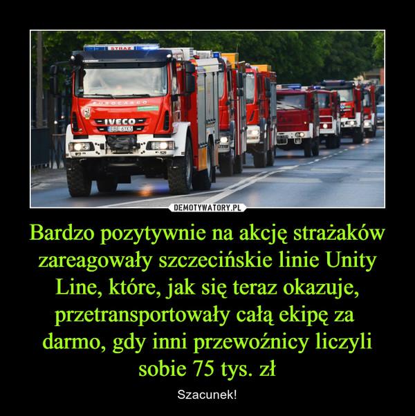Bardzo pozytywnie na akcję strażaków zareagowały szczecińskie linie Unity Line, które, jak się teraz okazuje, przetransportowały całą ekipę za darmo, gdy inni przewoźnicy liczyli sobie 75 tys. zł – Szacunek!