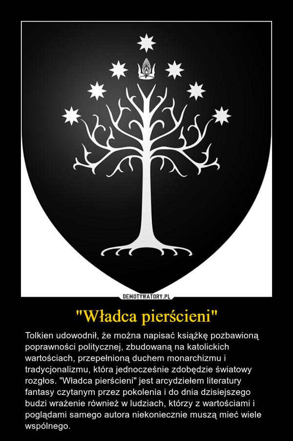 """""""Władca pierścieni"""" – Tolkien udowodnił, że można napisać książkę pozbawioną poprawności politycznej, zbudowaną na katolickich wartościach, przepełnioną duchem monarchizmu i tradycjonalizmu, która jednocześnie zdobędzie światowy rozgłos. """"Władca pierścieni"""" jest arcydziełem literatury fantasy czytanym przez pokolenia i do dnia dzisiejszego budzi wrażenie również w ludziach, którzy z wartościami i poglądami samego autora niekoniecznie muszą mieć wiele wspólnego."""