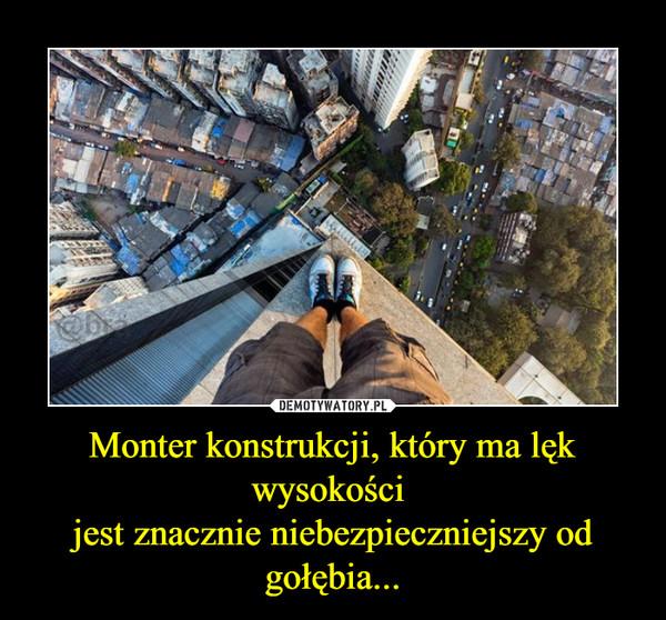 Monter konstrukcji, który ma lęk wysokości jest znacznie niebezpieczniejszy od gołębia... –