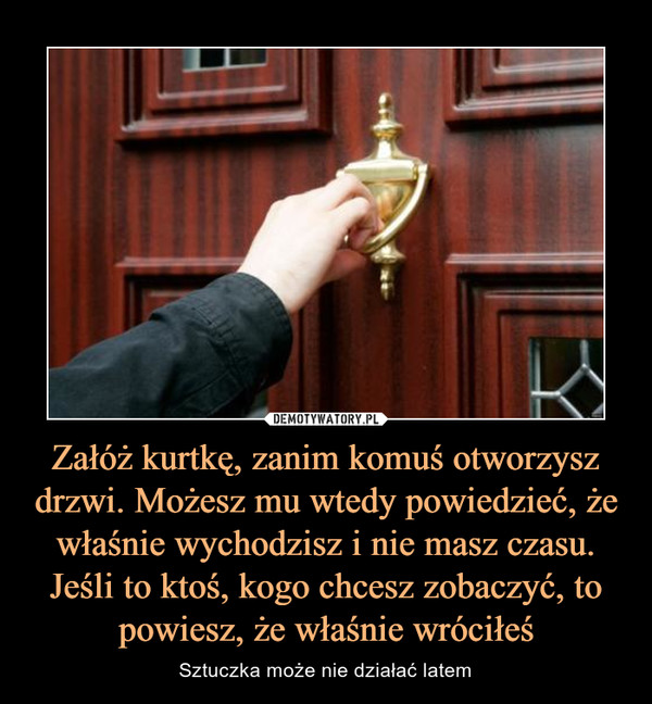 Załóż kurtkę, zanim komuś otworzysz drzwi. Możesz mu wtedy powiedzieć, że właśnie wychodzisz i nie masz czasu. Jeśli to ktoś, kogo chcesz zobaczyć, to powiesz, że właśnie wróciłeś – Sztuczka może nie działać latem