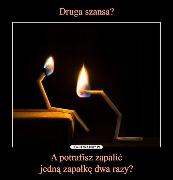 A potrafisz zapalićjedną zapałkę dwa razy? –