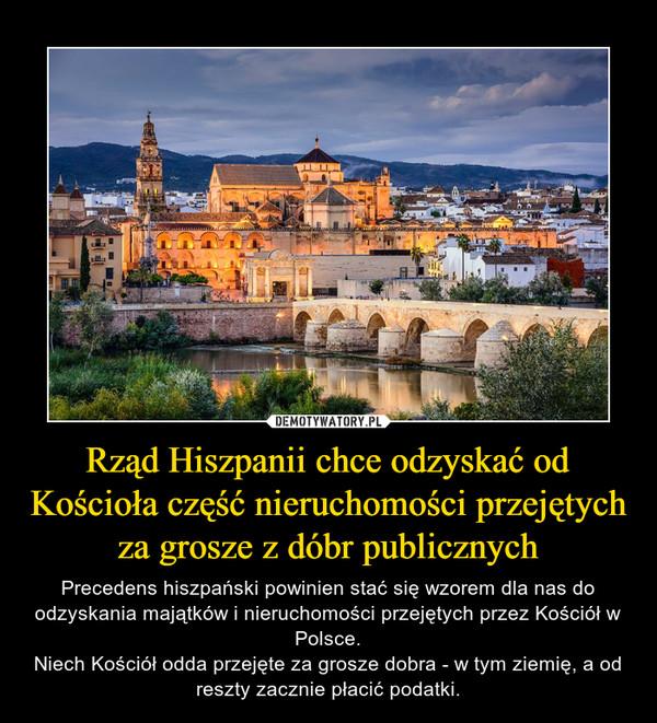 Rząd Hiszpanii chce odzyskać od Kościoła część nieruchomości przejętych za grosze z dóbr publicznych – Precedens hiszpański powinien stać się wzorem dla nas do odzyskania majątków i nieruchomości przejętych przez Kościół w Polsce.Niech Kościół odda przejęte za grosze dobra - w tym ziemię, a od reszty zacznie płacić podatki.