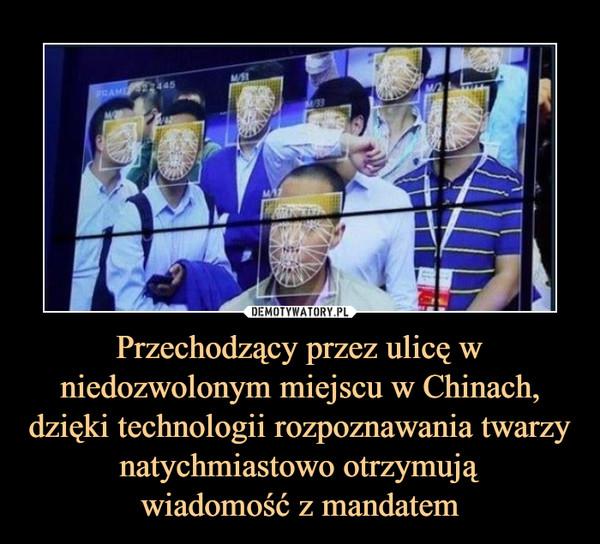 Przechodzący przez ulicę w niedozwolonym miejscu w Chinach, dzięki technologii rozpoznawania twarzy natychmiastowo otrzymująwiadomość z mandatem –