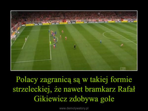 Polacy zagranicą są w takiej formie strzeleckiej, że nawet bramkarz Rafał Gikiewicz zdobywa gole –