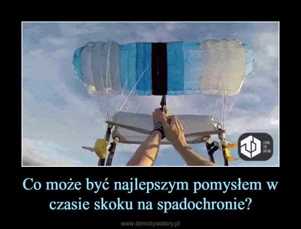 Co może być najlepszym pomysłem w czasie skoku na spadochronie? –