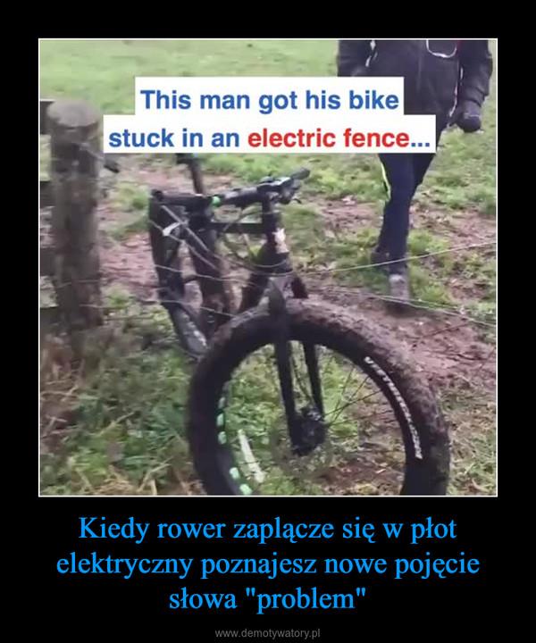 """Kiedy rower zaplącze się w płot elektryczny poznajesz nowe pojęcie słowa """"problem"""" –"""