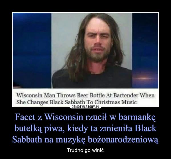 Facet z Wisconsin rzucił w barmankę butelką piwa, kiedy ta zmieniła Black Sabbath na muzykę bożonarodzeniową – Trudno go winić
