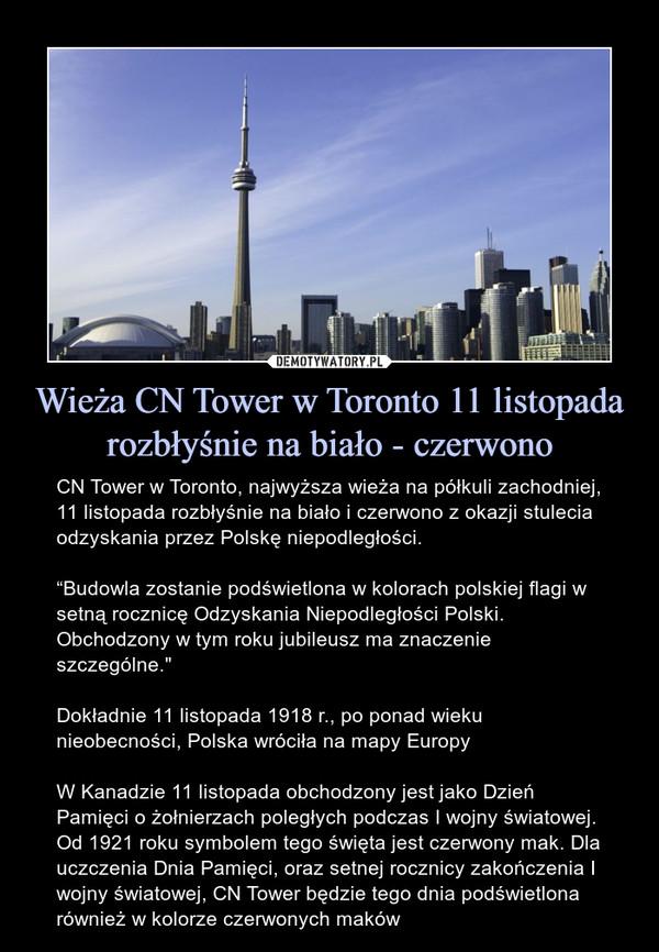 """Wieża CN Tower w Toronto 11 listopada rozbłyśnie na biało - czerwono – CN Tower w Toronto, najwyższa wieża na półkuli zachodniej, 11 listopada rozbłyśnie na biało i czerwono z okazji stulecia odzyskania przez Polskę niepodległości.""""Budowla zostanie podświetlona w kolorach polskiej flagi w setną rocznicę Odzyskania Niepodległości Polski. Obchodzony w tym roku jubileusz ma znaczenie szczególne.""""Dokładnie 11 listopada 1918 r., po ponad wieku nieobecności, Polska wróciła na mapy EuropyW Kanadzie 11 listopada obchodzony jest jako Dzień Pamięci o żołnierzach poległych podczas I wojny światowej. Od 1921 roku symbolem tego święta jest czerwony mak. Dla uczczenia Dnia Pamięci, oraz setnej rocznicy zakończenia I wojny światowej, CN Tower będzie tego dnia podświetlona również w kolorze czerwonych maków"""