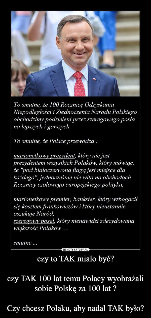 czy to TAK miało być?czy TAK 100 lat temu Polacy wyobrażali sobie Polskę za 100 lat ?Czy chcesz Polaku, aby nadal TAK było? –