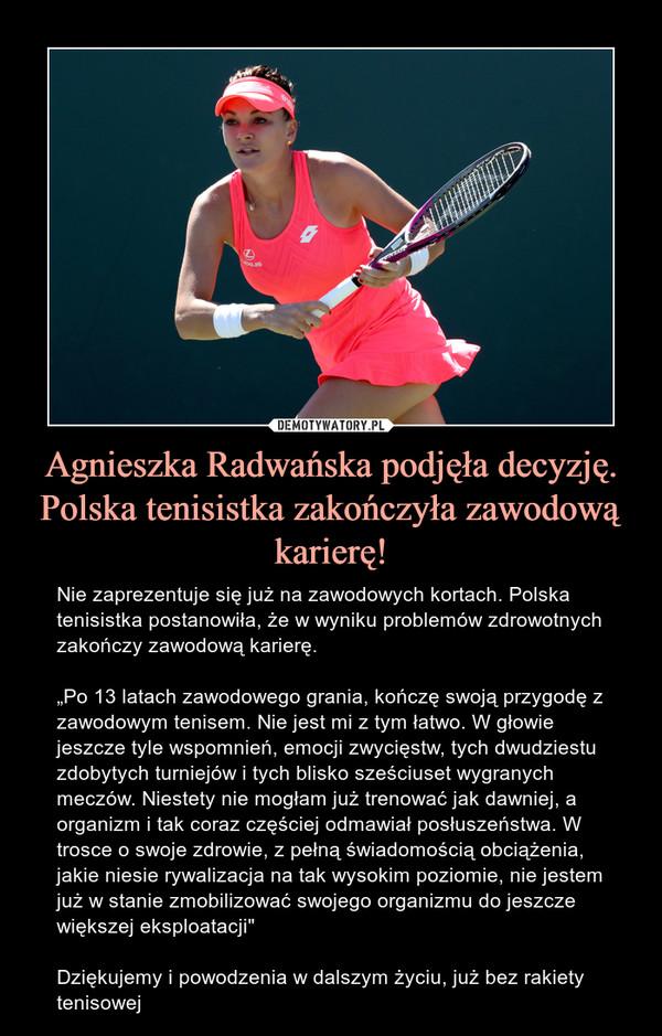 """Agnieszka Radwańska podjęła decyzję. Polska tenisistka zakończyła zawodową karierę! – Nie zaprezentuje się już na zawodowych kortach. Polska tenisistka postanowiła, że w wyniku problemów zdrowotnych zakończy zawodową karierę.""""Po 13 latach zawodowego grania, kończę swoją przygodę z zawodowym tenisem. Nie jest mi z tym łatwo. W głowie jeszcze tyle wspomnień, emocji zwycięstw, tych dwudziestu zdobytych turniejów i tych blisko sześciuset wygranych meczów. Niestety nie mogłam już trenować jak dawniej, a organizm i tak coraz częściej odmawiał posłuszeństwa. W trosce o swoje zdrowie, z pełną świadomością obciążenia, jakie niesie rywalizacja na tak wysokim poziomie, nie jestem już w stanie zmobilizować swojego organizmu do jeszcze większej eksploatacji""""Dziękujemy i powodzenia w dalszym życiu, już bez rakiety tenisowej"""