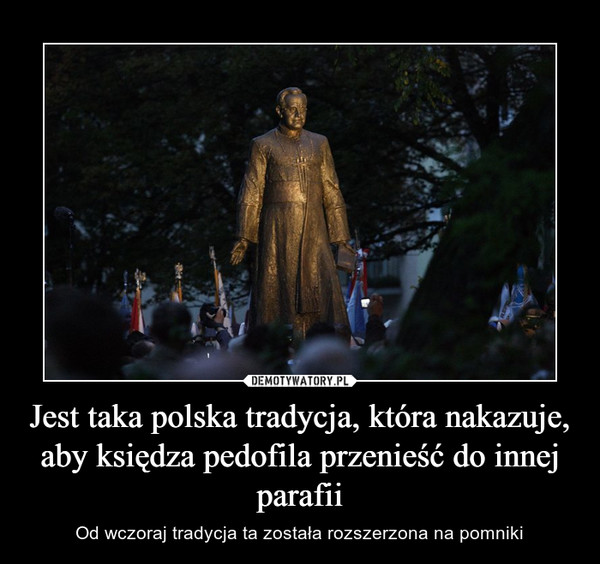 Jest taka polska tradycja, która nakazuje, aby księdza pedofila przenieść do innej parafii – Od wczoraj tradycja ta została rozszerzona na pomniki