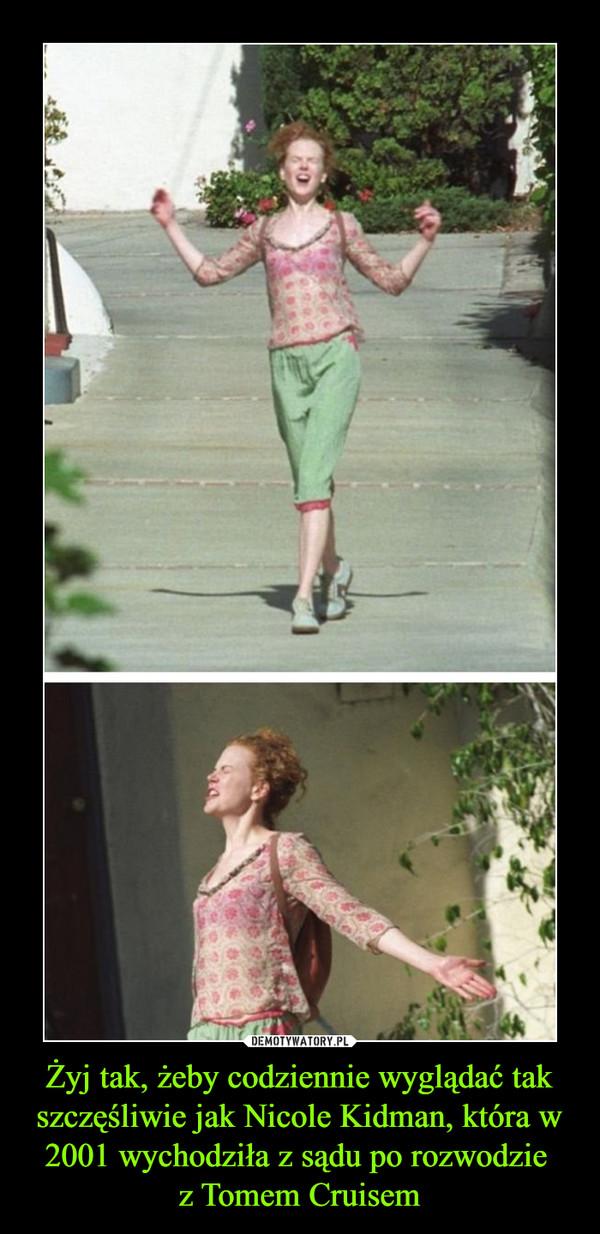 Żyj tak, żeby codziennie wyglądać tak szczęśliwie jak Nicole Kidman, która w 2001 wychodziła z sądu po rozwodzie z Tomem Cruisem –