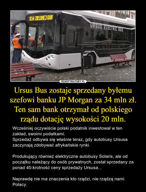 Ursus Bus zostaje sprzedany byłemu szefowi banku JP Morgan za 34 mln zł. Ten sam bank otrzymał od polskiego rządu dotację wysokości 20 mln.