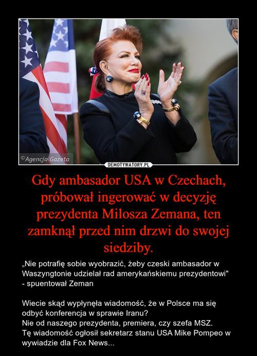 Gdy ambasador USA w Czechach, próbował ingerować w decyzję prezydenta Milosza Zemana, ten zamknął przed nim drzwi do swojej siedziby.