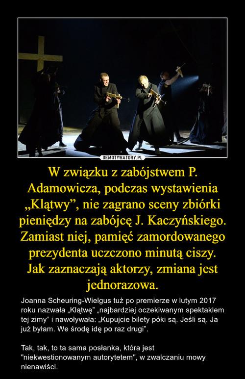 """W związku z zabójstwem P. Adamowicza, podczas wystawienia """"Klątwy"""", nie zagrano sceny zbiórki pieniędzy na zabójcę J. Kaczyńskiego. Zamiast niej, pamięć zamordowanego prezydenta uczczono minutą ciszy. Jak zaznaczają aktorzy, zmiana jest jednorazowa."""