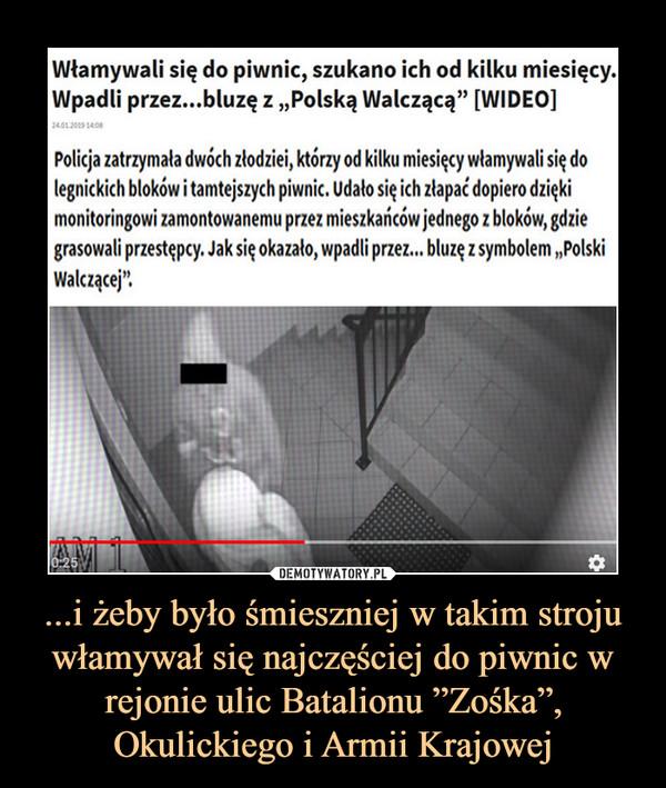 """...i żeby było śmieszniej w takim stroju włamywał się najczęściej do piwnic w rejonie ulic Batalionu """"Zośka"""", Okulickiego i Armii Krajowej –  Włamywali się do piwnic, szukano ich od kilku miesięcy. Wpadli przez...bluzę z """"Polską Walczącą"""" [WIDEO] Policja zatrzymała dwóch złodziei, którzy od kilku miesięcy włamywali się do legnickich bloków i tamtejszych piwnic. Udało się ich złapać dopiero dzięki monitoringowi zamontowanemu przez mieszkańców jednego z bloków, gdzie grasowali przestępcy. Jak się okazało, wpadli przez... bluzę z symbolem """"Polski Walczącej""""."""