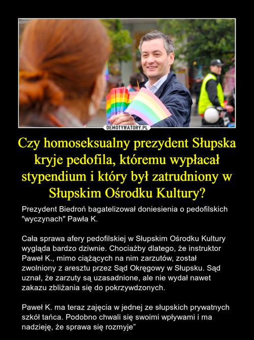 Czy homoseksualny prezydent Słupska kryje pedofila, któremu wypłacał stypendium i który był zatrudniony w Słupskim Ośrodku Kultury?