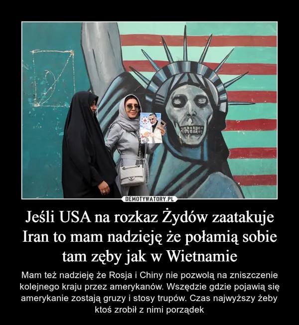 Jeśli USA na rozkaz Żydów zaatakuje Iran to mam nadzieję że połamią sobie tam zęby jak w Wietnamie – Mam też nadzieję że Rosja i Chiny nie pozwolą na zniszczenie kolejnego kraju przez amerykanów. Wszędzie gdzie pojawią się amerykanie zostają gruzy i stosy trupów. Czas najwyższy żeby ktoś zrobił z nimi porządek