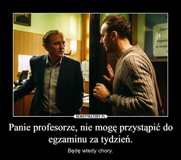 Panie profesorze, nie mogę przystąpić do egzaminu za tydzień. – Będę wtedy chory.