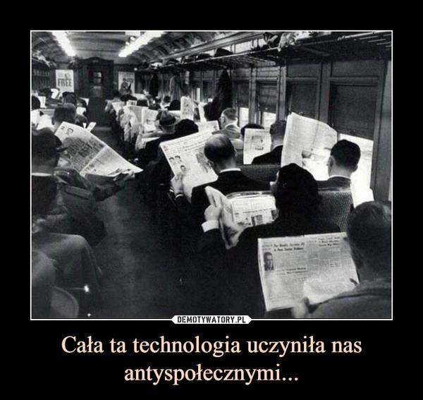Cała ta technologia uczyniła nas antyspołecznymi... –