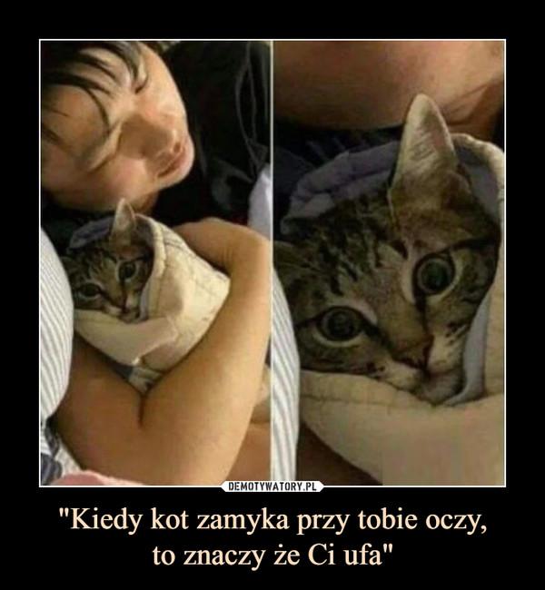 """""""Kiedy kot zamyka przy tobie oczy,to znaczy że Ci ufa"""" –"""