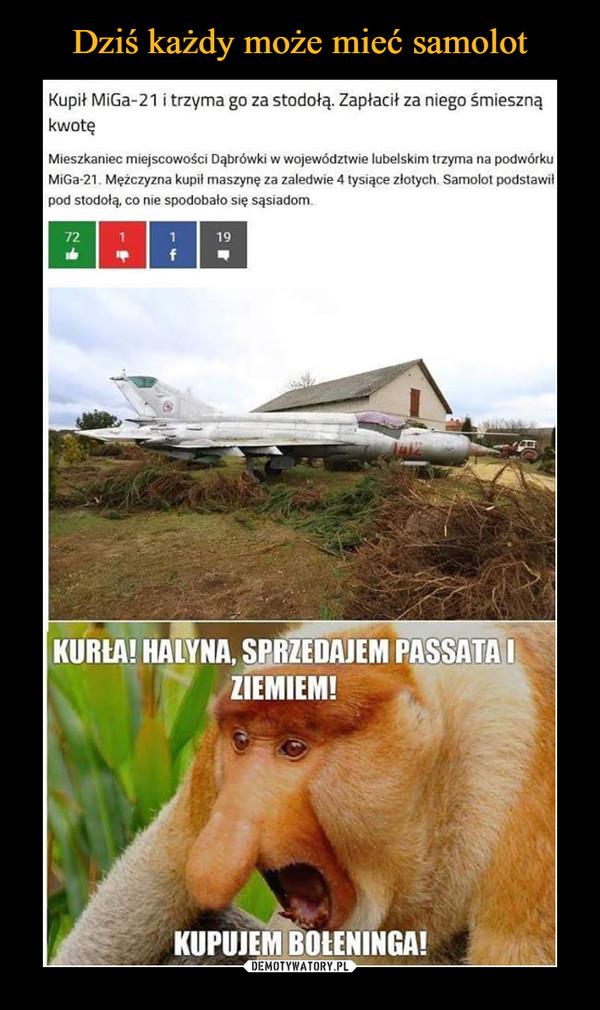 –  Kupił MiGa-21 i trzyma go za stodołą. Zapłacił za niego śmieszną kwotę Mieszkaniec miejscowości Dąbrówki w województwie lubelskim trzyma na podwórku MiGa-21. Mężczyzna kupił maszynę za zaledwie 4 tysiące złotych. Samolot podstawił pod stodołą; co nie spodobało się sąsiadom. KURIA! HANNA, PASSATA I ZIEMIEM! KUPUJEM BOtENlNGA!