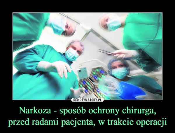 Narkoza - sposób ochrony chirurga, przed radami pacjenta, w trakcie operacji –