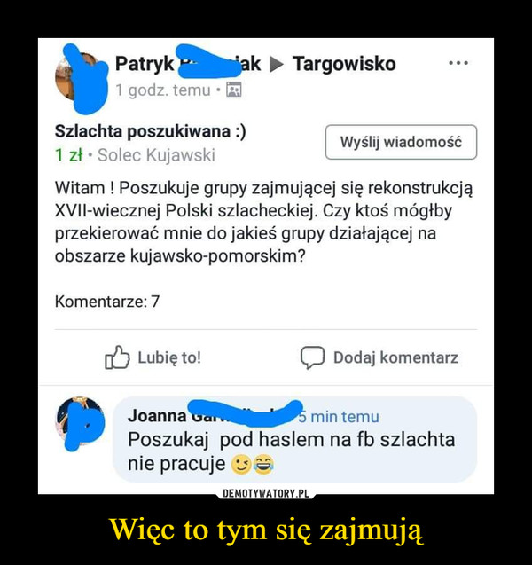 Więc to tym się zajmują –  Patryk1 godz. temuk TargowiskoSzlachta poszukiwana:)1 zł Solec KujawskiWitam ! Poszukuje grupy zajmującej się rekonstrukcjąXVII-wiecznej Polski szlacheckiej. Czy ktoś mógłbyprzekierować mnie do jakieś grupy działającej naobszarze kujawsko-pomorskim?Wyślij wiadomośćKomentarze: 7Lubię to!Dodaj komentarzJoanna aPoszukaj pod haslem na fb szlachtanie pracuje