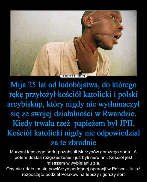 Mija 25 lat od ludobójstwa, do którego rękę przyłożył kościół katolicki i polski arcybiskup, który nigdy nie wytłumaczył się ze swojej działalności w Rwandzie. Kiedy trwała rzeź  papieżem był JPII. Kościół katolicki nigdy nie odpowiedział za te zbrodnie