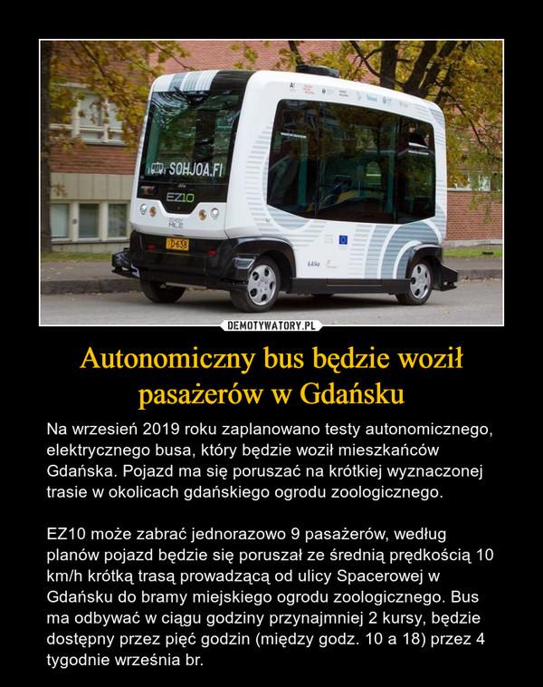 Autonomiczny bus będzie woził pasażerów w Gdańsku – Na wrzesień 2019 roku zaplanowano testy autonomicznego, elektrycznego busa, który będzie woził mieszkańców Gdańska. Pojazd ma się poruszać na krótkiej wyznaczonej trasie w okolicach gdańskiego ogrodu zoologicznego.EZ10 może zabrać jednorazowo 9 pasażerów, według planów pojazd będzie się poruszał ze średnią prędkością 10 km/h krótką trasą prowadzącą od ulicy Spacerowej w Gdańsku do bramy miejskiego ogrodu zoologicznego. Bus ma odbywać w ciągu godziny przynajmniej 2 kursy, będzie dostępny przez pięć godzin (między godz. 10 a 18) przez 4 tygodnie września br.