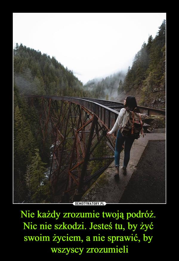 Nie każdy zrozumie twoją podróż. Nic nie szkodzi. Jesteś tu, by żyć swoim życiem, a nie sprawić, by wszyscy zrozumieli –