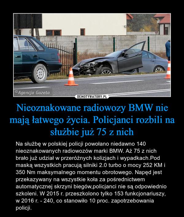 Nieoznakowane radiowozy BMW nie mają łatwego życia. Policjanci rozbili na służbie już 75 z nich – Na służbę w polskiej policji powołano niedawno 140 nieoznakowanych radiowozów marki BMW. Aż 75 z nich brało już udział w przeróżnych kolizjach i wypadkach.Pod maską wszystkich pracują silniki 2.0 turbo o mocy 252 KM i 350 Nm maksymalnego momentu obrotowego. Napęd jest przekazywany na wszystkie koła za pośrednictwem automatycznej skrzyni biegów,policjanci nie są odpowiednio szkoleni. W 2015 r. przeszkolono tylko 153 funkcjonariuszy, w 2016 r. - 240, co stanowiło 10 proc. zapotrzebowania policji.