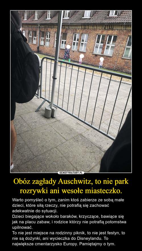 Obóz zagłady Auschwitz, to nie park rozrywki ani wesołe miasteczko.