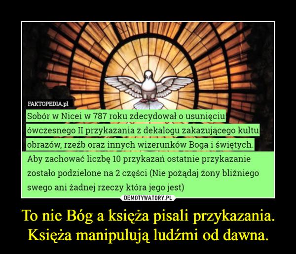 To nie Bóg a księża pisali przykazania.Księża manipulują ludźmi od dawna. –