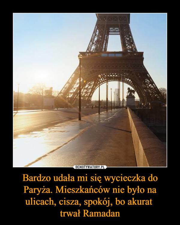 Bardzo udała mi się wycieczka do Paryża. Mieszkańców nie było na ulicach, cisza, spokój, bo akurat trwał Ramadan –