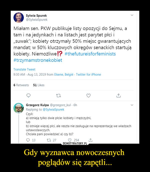 """Gdy wyznawca nowoczesnych poglądów się zapętli... –  Sylwia Spurek >@SylwiaSpurekMiałam sen. PKW publikuje listy opozycji do Sejmu, atam i na jedynkach i na listach jest parytet płci i""""suwak""""; kobiety otrzymały 50% miejsc gwarantującychmandat; w 50% kluczowych okręgów senackich startująkobiety. Niemożliwej? #thefutureisforfeminists#trzymamstronekobietGrzegorz Kulpa @grzegorz_kul ■ 6h vReplying to @>SylwiaSpurekCzyli:a) istnieją tylko dwie picie: kobiety i mężczyźni,lubb) istnieje więcej płci, ale reszta nie zasługuje na reprezentację we władzachustawodawczych.Chciała pani powiedzieć a) czy b)?"""
