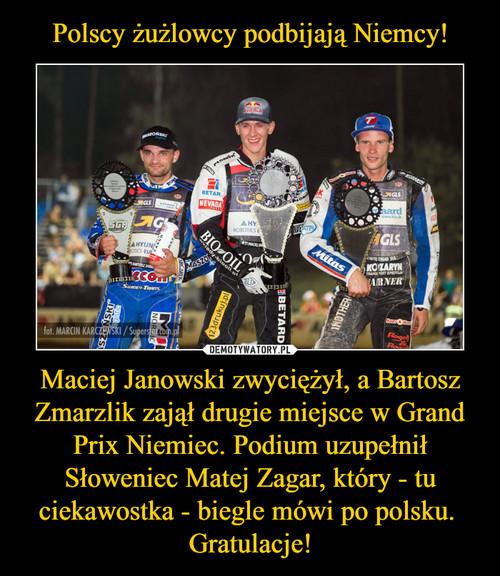 Polscy żużlowcy podbijają Niemcy! Maciej Janowski zwyciężył, a Bartosz Zmarzlik zajął drugie miejsce w Grand Prix Niemiec. Podium uzupełnił Słoweniec Matej Zagar, który - tu ciekawostka - biegle mówi po polsku.  Gratulacje!