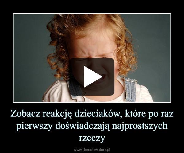 Zobacz reakcję dzieciaków, które po raz pierwszy doświadczają najprostszych rzeczy –
