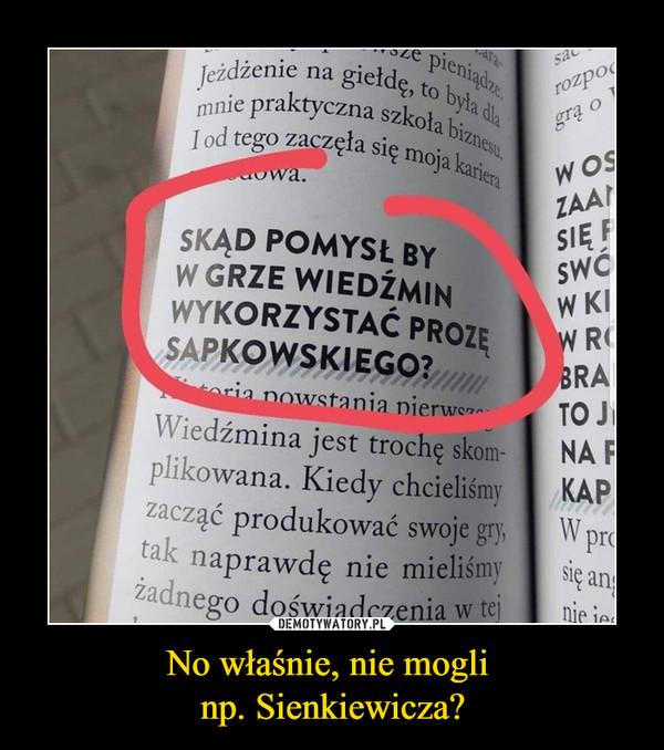 No właśnie, nie mogli np. Sienkiewicza? –  SKĄD POMYSŁ BY W GRZE WIEDŹMIN WYKORZYSTAĆ PROZĘ SAPKOWSKIEGO?