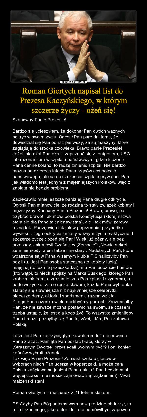 """Roman Giertych napisał list do Prezesa Kaczyńskiego, w którymszczerze życzy - ożeń się! – Szanowny Panie Prezesie!Bardzo się ucieszyłem, że dokonał Pan dwóch ważnych odkryć w swoim życiu. Ogłosił Pan parę dni temu, że dowiedział się Pan po raz pierwszy, że są maszyny, które zaglądają do środka człowieka. Brawo panie Prezesie! Jeżeli nie miał Pan okazji zapoznać się z rentgenem, USG lub rezonansem w szpitalu państwowym, gdzie leczono Pana cenne kolano, to radzę zmienić szpital. Nie bardzo można po czterech latach Pana rządów coś polecić państwowego, ale są na szczęście szpitale prywatne. Pan jak wiadomo jest jednym z majętniejszych Polaków, więc z zapłatą nie będzie problemu.Zaciekawiło mnie jeszcze bardziej Pana drugie odkrycie. Ogłosił Pan mianowicie, że rodzina to stały związek kobiety i mężczyzny. Kochany Panie Prezesie! Brawo, brawo, po trzykroć brawo! Tak mówi polska Konstytucja (której nazwa stała się dla Pana tak nienawistna), ale i tak mówi zdrowy rozsądek. Radzę więc tak jak w poprzednim przypadku wywieść z tego odkrycia zmiany w swym życiu praktyczne. I szczerze życzę : ożeń się Pan! Wiek już późny, ale bez przesady. Jak mówił Cześnik w """"Zemście"""": """"No-nie sekret, żem niemłody, alem także i niestary"""". Nadobnych Pań, które wpatrzone są w Pana w samym klubie PiS naliczyłby Pan bez liku. Jest Pan osobą stateczną (to kobiety lubią), majętną (to też nie przeszkadza), ma Pan poczucie humoru (kto wątpi, to niech spojrzy na Marka Suskiego, którego Pan zrobił ministrem, a zrozumie, żeś Pan kpiarz i szyderca), a nade wszystko, za co ręczę słowem, każda Pana wybranka stałaby się sławniejsza niż najsłynniejsze celebrytki, pierwsze damy, aktorki i sportsmenki razem wzięte.Z tego Pana ożenku wiele mielibyśmy pociech. Zrozumiałby Pan, że nie zawsze można postawić na swoim, że czasem trzeba ustąpić, że jest dla kogo żyć. To wszystko zmieniłoby Pana i może pozbyłby się Pan tej żółci, którą Pan zatruwa Polskę.To że jest Pan zaprzysięgłym kawalerem też nie powinno Pana zrażać"""