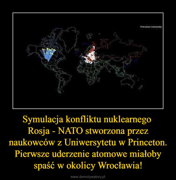 Symulacja konfliktu nuklearnego Rosja - NATO stworzona przez naukowców z Uniwersytetu w Princeton. Pierwsze uderzenie atomowe miałoby spaść w okolicy Wrocławia! –